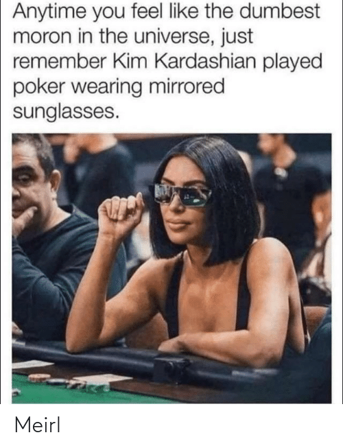 dumbest: Anytime you feel like the dumbest  moron in the universe, just  remember Kim Kardashian played  poker wearing mirrored  sunglasses. Meirl