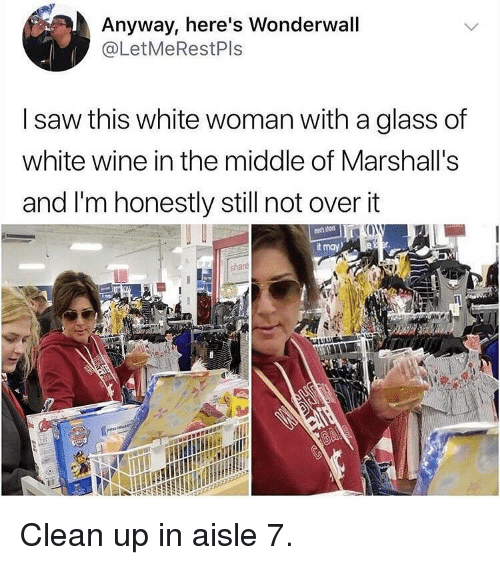 Funny, Saw, and Wonderwall: Anyway, here's Wonderwall  @LetMeRestPls  I saw this white woman with a glass of  white wine in the middle of Marshall's  and I'm honestly still not over it  t may  shace  3 Clean up in aisle 7.