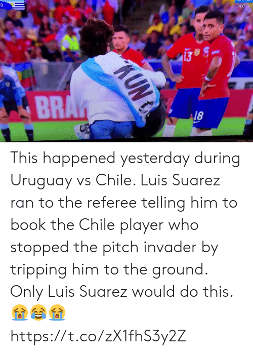 Soccer, Book, and Luis Suarez: AO VI  BRAK  AUNG This happened yesterday during Uruguay vs Chile. Luis Suarez ran to the referee telling him to book the Chile player who stopped the pitch invader by tripping him to the ground. Only Luis Suarez would do this. 😭😂😭 https://t.co/zX1fhS3y2Z