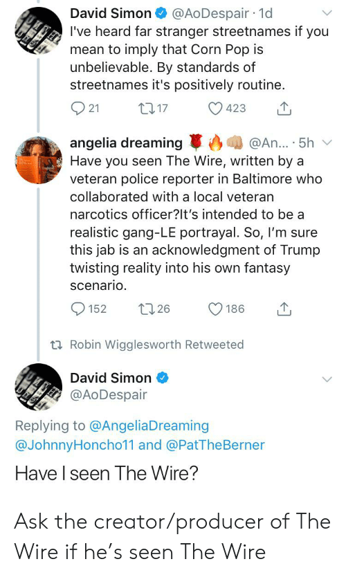 Police, Pop, and Gang: @AoDespair 1d  David Simon  I've heard far stranger streetnames if you  mean to imply that Corn Pop is  unbelievable. By standards of  streetnames it's positively routine  t17  21  423  @An.. 5h  angelia dreaming  Have you seen The Wire, written by a  veteran police reporter in Baltimore who  collaborated with a local veteran  narcotics officer?It's intended to be a  realistic gang-LE portrayal. So, I'm sure  this jab is an acknowledgment of Trump  twisting reality into his own fantasy  scenario  t26  152  186  t Robin Wigglesworth Retweeted  David Simon  @AoDespair  Replying to @AngeliaDreaming  @JohnnyHoncho11 and @PatThe Berner  Have I seen The Wire? Ask the creator/producer of The Wire if he's seen The Wire