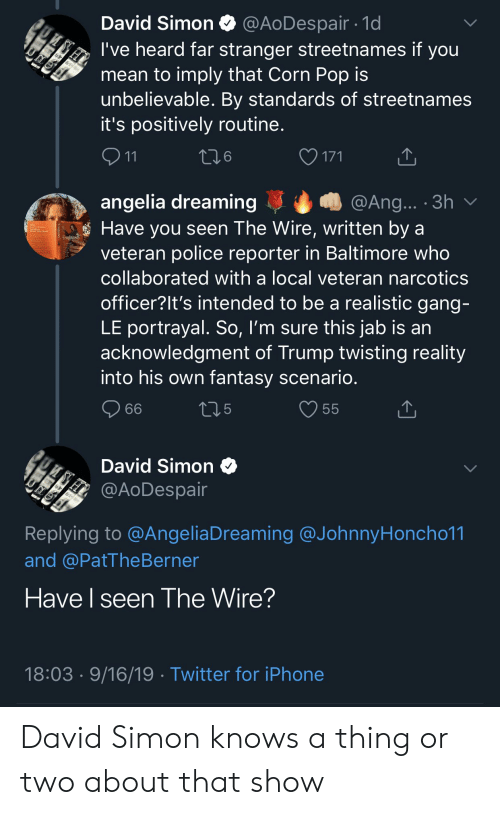 Iphone, Police, and Pop: @AODespair. 1d  David Simon  I've heard far stranger streetnames if you  mean to imply that Corn Pop is  unbelievable. By standards of streetnames  it's positively routine.  MSH  5161  171  11  @Ang... .3h v  angelia dreaming  Have you seen The Wire, written by a  veteran police reporter in Baltimore who  Feminasty  collaborated with a local veteran narcotics  officer?It's intended to be a realistic gang-  LE portrayal. So, I'm sure this jab is an  acknowledgment of Trump twisting reality  into his own fantasy scenario.  55  t.5  66  David Simon  @AODespair  51 51  Replying to @AngeliaDreaming @JohnnyHoncho11  and @PatThe Berner  Have I seen The Wire?  18:03 9/16/19. Twitter for iPhone David Simon knows a thing or two about that show