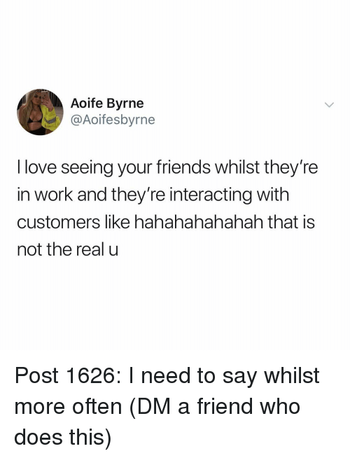 Friends, Love, and Memes: Aoife Byrne  @Aoifesbyrne  I love seeing your friends whilst they're  in work and they're interacting with  customers like hahahahahahah that is  not the real u Post 1626: I need to say whilst more often (DM a friend who does this)