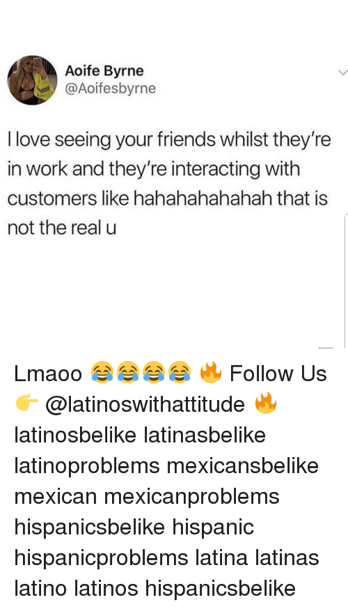 Friends, Latinos, and Love: Aoife Byrne  @Aoifesbyrne  I love seeing your friends whilst they're  in work and they're interacting with  customers like hahahahahahah that is  not the real u Lmaoo 😂😂😂😂 🔥 Follow Us 👉 @latinoswithattitude 🔥 latinosbelike latinasbelike latinoproblems mexicansbelike mexican mexicanproblems hispanicsbelike hispanic hispanicproblems latina latinas latino latinos hispanicsbelike