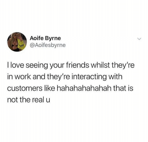 Interacting: Aoife Byrne  @Aoifesbyrne  I love seeing your friends whilst they're  in work and they're interacting with  customers like hahahahahahah that is  not the real u