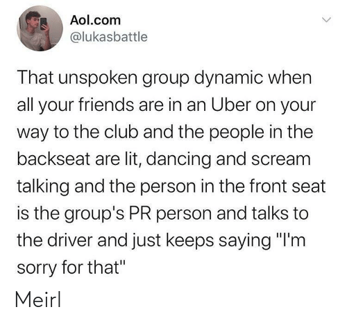 "Club, Dancing, and Friends: Aol.com  @lukasbattle  That unspoken group dynamic when  all your friends are in an Uber on your  way to the club and the people in the  backseat are lit, dancing and scream  talking and the person in the front seat  is the group's PR person and talks to  the driver and just keeps saying ""I'm  sorry for that"" Meirl"