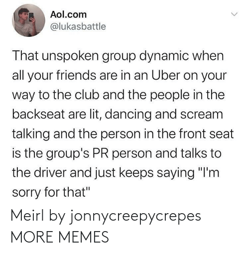 "People In: Aol.com  @lukasbattle  That unspoken group dynamic when  all your friends are in an Uber on your  way to the club and the people in the  backseat are lit, dancing and scream  talking and the person in the front seat  is the group's PR person and talks to  the driver and just keeps saying ""I'm  sorry for that"" Meirl by jonnycreepycrepes MORE MEMES"