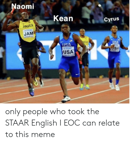 Staar: aomi  Kean  Cyrus  AMAICA  STDK  JAM  LONDON 200  USA  SA  TDK  USA only people who took the STAAR English I EOC can relate to this meme