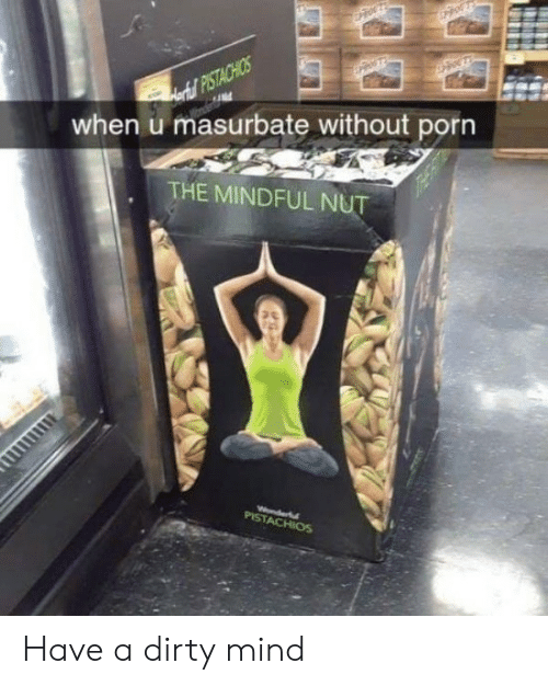 Dirty, Porn, and Mind: Aortul PISTACHIOS  when u masurbate without porn  THE MINDFUL NUT  Wonderfl  PISTACHIOS Have a dirty mind