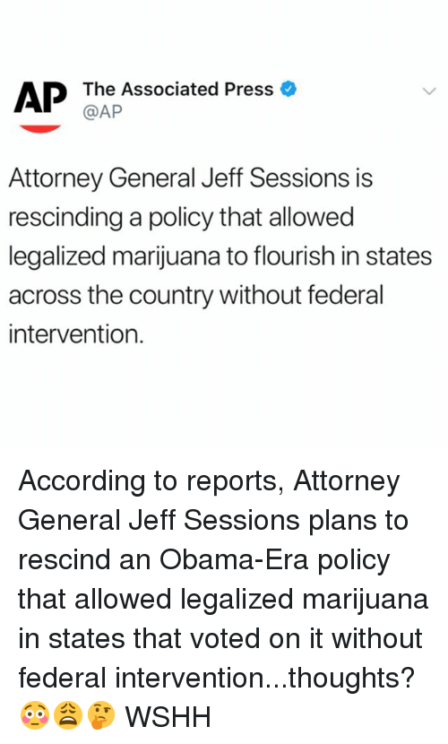Memes, Obama, and Wshh: @AP  Attorney General Jeff Sessions is  rescinding a policy that allowed  legalized marijuana to flourish in states  across the country without federal  intervention. According to reports, Attorney General Jeff Sessions plans to rescind an Obama-Era policy that allowed legalized marijuana in states that voted on it without federal intervention...thoughts? 😳😩🤔 WSHH