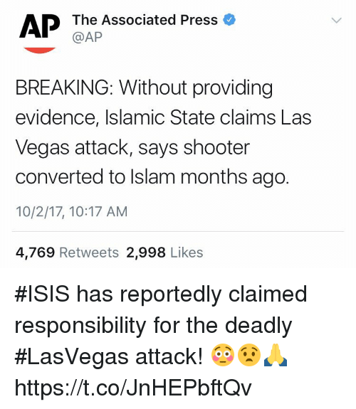 Isis, Las Vegas, and Islam: @AP  BREAKING: Without providing  evidence, Islamic State claims Las  Vegas attack, says shooter  converted to Islam months ago.  10/2/17, 10:17 AM  4,769 Retweets 2,998 Likes #ISIS has reportedly claimed responsibility for the deadly #LasVegas attack! 😳😧🙏 https://t.co/JnHEPbftQv