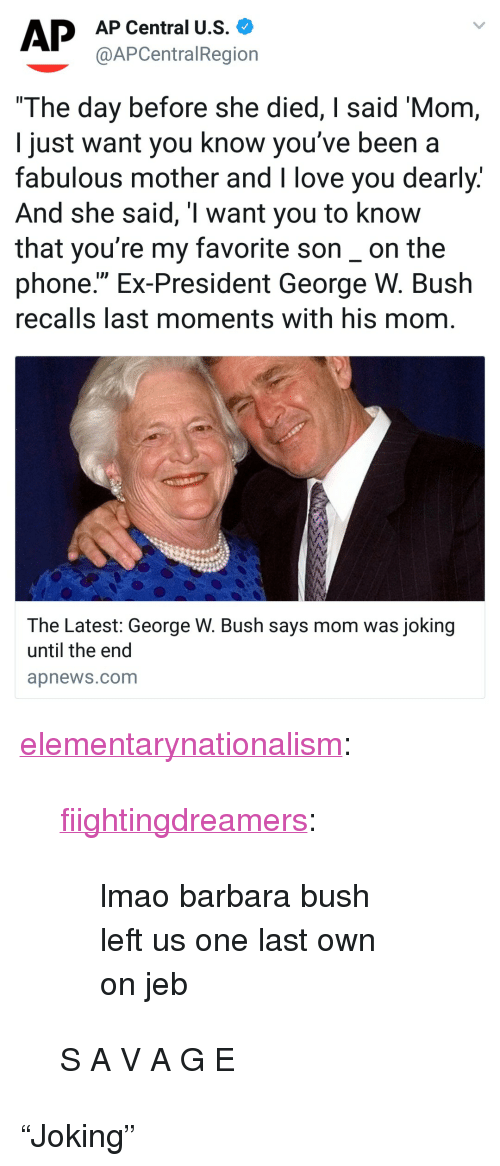 "George W. Bush, Lmao, and Love: AP Central U.S.  @APCentralRegion  The day before she died, I said 'Mom  I just want you know you've been a  fabulous mother and I love you dearly.  And she said, T want you to know  that you're my favorite son_on the  phone."" Ex-President George W. Bush  recalls last moments with his mom  The Latest: George W. Bush says mom was joking  until the end  apnews.com <p><a href=""https://elementarynationalism.tumblr.com/post/173099744874/fiightingdreamers-lmao-barbara-bush-left-us-one"" class=""tumblr_blog"">elementarynationalism</a>:</p>  <blockquote><p><a href=""http://fiightingdreamers.tumblr.com/post/173075900267/lmao-barbara-bush-left-us-one-last-own-on-jeb"" class=""tumblr_blog"">fiightingdreamers</a>:</p> <blockquote><p>lmao barbara bush left us one last own on jeb</p></blockquote>  <p>S A V A G E</p></blockquote>  <p>""Joking""</p>"