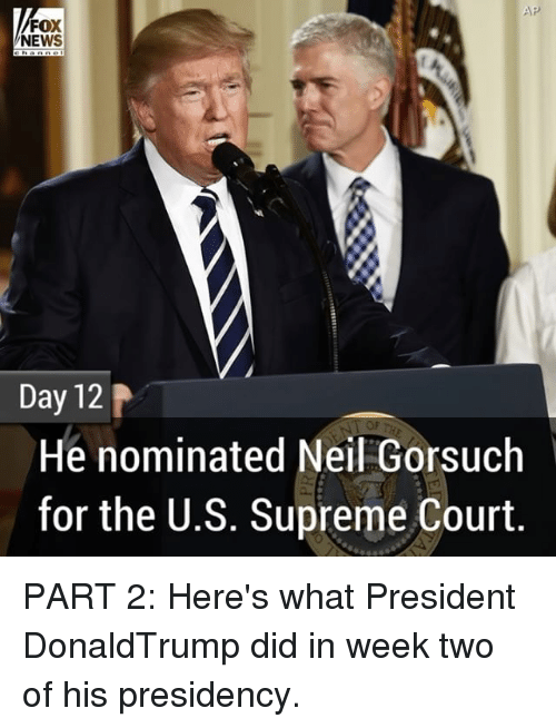 Neil Gorsuch: AP  FOX  NEWS  Day 12  He nominated Neil Gorsuch  for the U.S. Supreme Court PART 2: Here's what President DonaldTrump did in week two of his presidency.