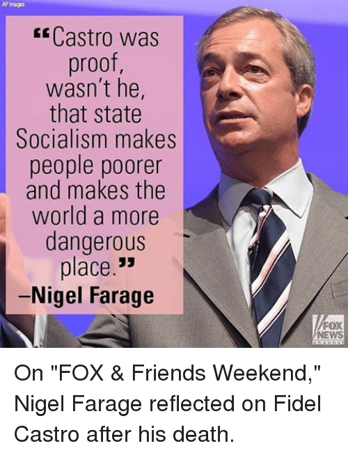 """Memes, Fox News, and Image: AP Images  Castro was  proof,  wasn't he,  that state  Socialism makes  people poorer  and makes the  world a more  dangerous  place  33  Nigel Farage  FOX  NEWS On """"FOX & Friends Weekend,"""" Nigel Farage reflected on Fidel Castro after his death."""