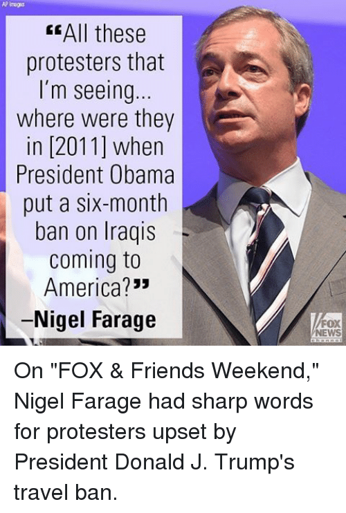 """Memes, Iraqi, and Coming to America: AP Images  EEAll these  protesters that  I'm seeing  where were they  in [2011] when  President Obama  put a six-month  ban on Iraqis  Coming to  America?  -Nigel Farage  FOX  NEWS On """"FOX & Friends Weekend,"""" Nigel Farage had sharp words for protesters upset by President Donald J. Trump's travel ban."""