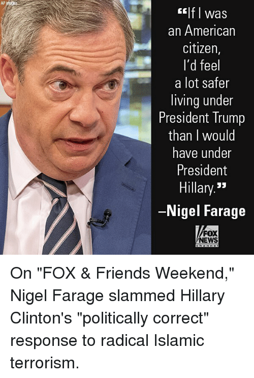 """Friends, Memes, and News: AP  lf I was  an American  citizen,  I'd feel  a lot safer  living under  President Trump  than I would  have under  President  Hillary.""""  Nigel Farage  FOX  NEWS On """"FOX & Friends Weekend,"""" Nigel Farage slammed Hillary Clinton's """"politically correct"""" response to radical Islamic terrorism."""