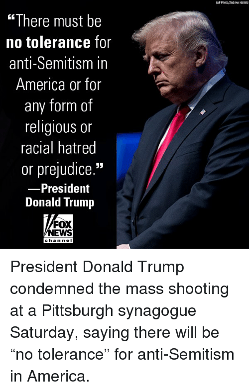 "America, Donald Trump, and Memes: (AP Phato/Andrew Hamil  ""There must be  no tolerance for  anti-Semitism in  America or for  any form of  religious or  racial hatred  or prejudice.""  President  Donald Trump  FOX  NEWS  chan ne I President Donald Trump condemned the mass shooting at a Pittsburgh synagogue Saturday, saying there will be ""no tolerance"" for anti-Semitism in America."