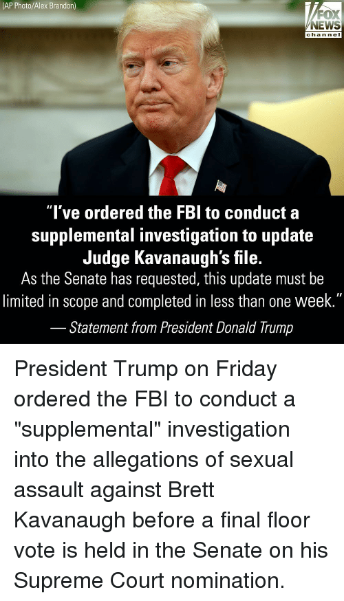 """Donald Trump, Fbi, and Friday: (AP Photo/Alex Brandon)  FOX  NEWS  chan neI  """"l've ordered the FBl to conduct a  supplemental investigation to update  Judge Kavanaugh's file.  As the Senate has requested, this update must be  limited in scope and completed in less than one week.""""  Statement from President Donald Trump President Trump on Friday ordered the FBI to conduct a """"supplemental"""" investigation into the allegations of sexual assault against Brett Kavanaugh before a final floor vote is held in the Senate on his Supreme Court nomination."""