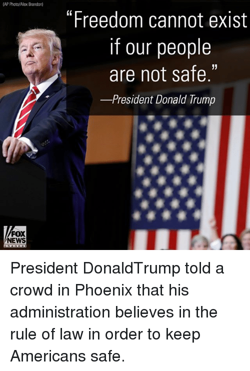 """Existance: AP Photo/Alex Brandon)  """"Freedom cannot exist  if our people  are not safe.  -President Donald rump  FOX  NEWS President DonaldTrump told a crowd in Phoenix that his administration believes in the rule of law in order to keep Americans safe."""