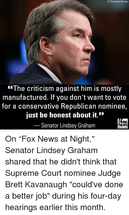 """Memes, News, and Supreme: AP Photo/Alex Brandon  """"The criticism against him is mostly  manufactured. If you don't want to vote  for a conservative Republican nominee,  just be honest about it.""""  Senator Lindsey Graham  FOX  NEWS  chan neI On """"Fox News at Night,"""" Senator Lindsey Graham shared that he didn't think that Supreme Court nominee Judge Brett Kavanaugh """"could've done a better job"""" during his four-day hearings earlier this month."""