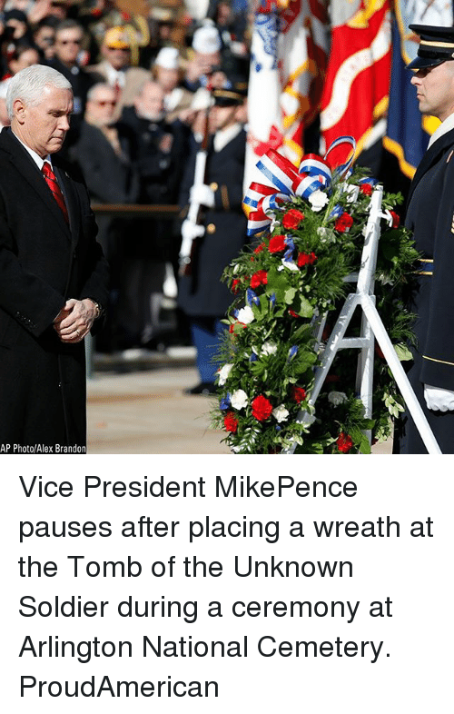 Memes, 🤖, and Vice: AP Photo/Alex Brandon Vice President MikePence pauses after placing a wreath at the Tomb of the Unknown Soldier during a ceremony at Arlington National Cemetery. ProudAmerican