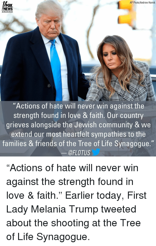 "Community, Friends, and Life: AP Photo/Andrew Harnik  FOX  NEWS  channe  'Actions of hate will never win against the  strength found in love & faith. Our country  grieves alongside the Jewish community & we  extend our most heartfelt sympathies to the  families & friends of the Tree of Life Synagogue.  @FLOTUS ""Actions of hate will never win against the strength found in love & faith."" Earlier today, First Lady Melania Trump tweeted about the shooting at the Tree of Life Synagogue."