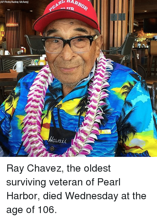 Memes, Pearl Harbor, and Wednesday: (AP Photo/Audrey McAwoyl)  ARBOR  PEARL Ray Chavez, the oldest surviving veteran of Pearl Harbor, died Wednesday at the age of 106.