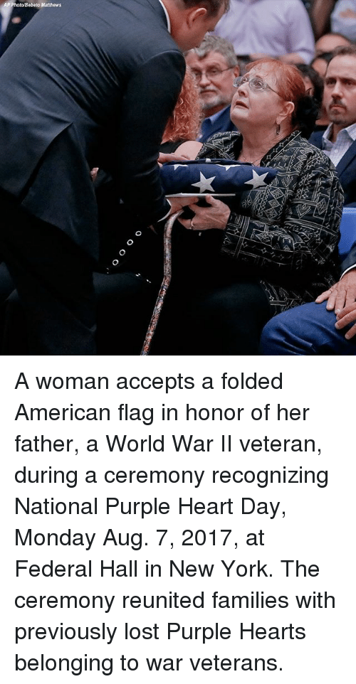 Memes, New York, and Lost: AP Photo Bebeto Matthews A woman accepts a folded American flag in honor of her father, a World War II veteran, during a ceremony recognizing National Purple Heart Day, Monday Aug. 7, 2017, at Federal Hall in New York. The ceremony reunited families with previously lost Purple Hearts belonging to war veterans.