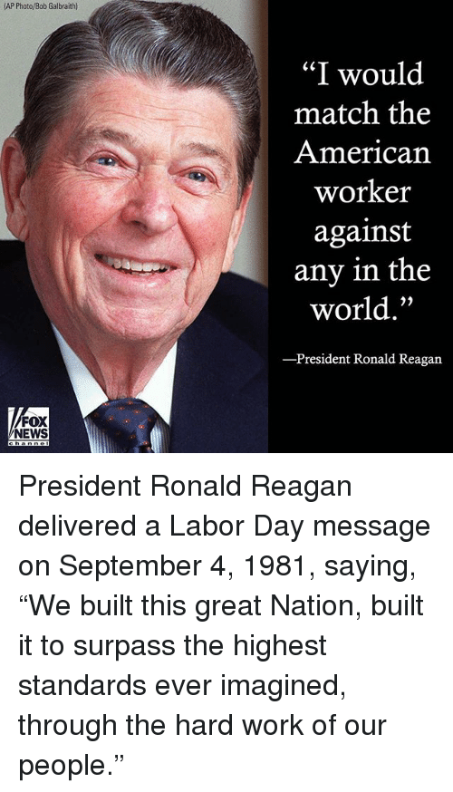 "Memes, News, and Work: AP Photo/Bob Galbraith)  ""I would  match the  American  worker  against  any in the  world.""  President Ronald Reagan  FOX  NEWS President Ronald Reagan delivered a Labor Day message on September 4, 1981, saying, ""We built this great Nation, built it to surpass the highest standards ever imagined, through the hard work of our people."""