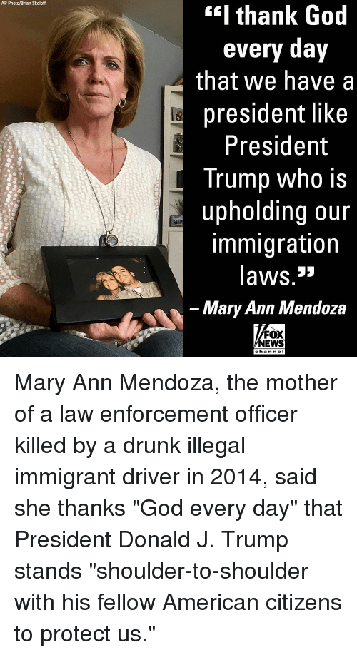 "Drunk, God, and Memes: AP Photo/Brian Skoloff  I thank God  every day  that we have a  president like  President  Trump who is  upholding our  immigration  laws.3»  Mary Ann Mendoza  FOX  NEWS  chan ne Mary Ann Mendoza, the mother of a law enforcement officer killed by a drunk illegal immigrant driver in 2014, said she thanks ""God every day"" that President Donald J. Trump stands ""shoulder-to-shoulder with his fellow American citizens to protect us."""