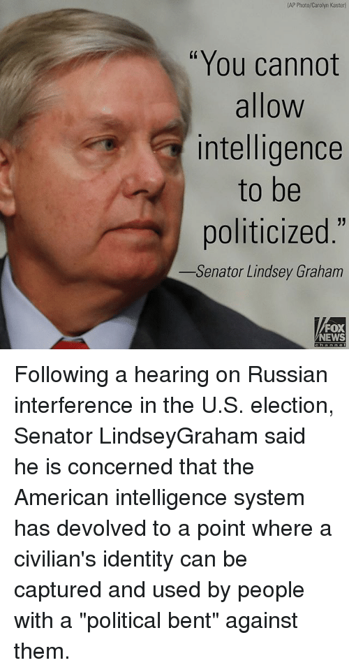 """Memes, News, and American: (AP Photo/Carolyn Kaster)  """"You cannot  allow  intelligence  to be  politicized.""""  Senator Lindsey Graham  FOX  NEWS Following a hearing on Russian interference in the U.S. election, Senator LindseyGraham said he is concerned that the American intelligence system has devolved to a point where a civilian's identity can be captured and used by people with a """"political bent"""" against them."""