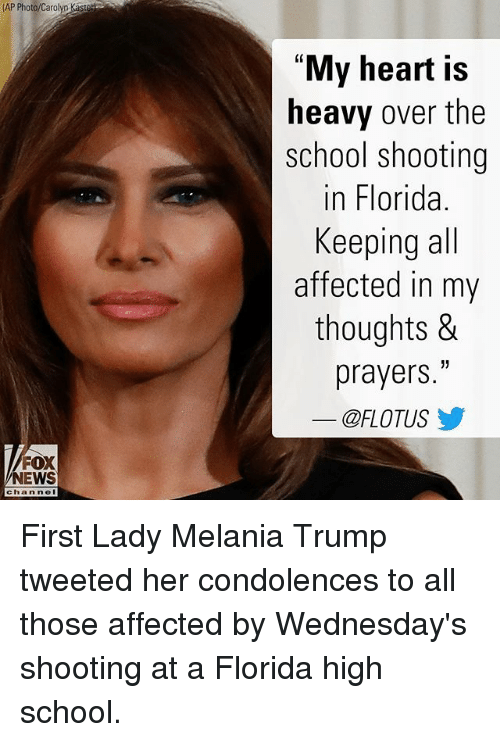 "Melania Trump, Memes, and News: AP Photo/Carolyo Kaste  ""My heart is  heavy over the  school shooting  in Florida.  Keeping all  affected in my  thoughts &  prayers.""  @FLOTUS步  FOX  NEWS  channe First Lady Melania Trump tweeted her condolences to all those affected by Wednesday's shooting at a Florida high school."