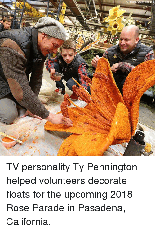 Memes, California, and Rose: AP Photo/Casey  Rodgers TV personality Ty Pennington helped volunteers decorate floats for the upcoming 2018 Rose Parade in Pasadena, California.