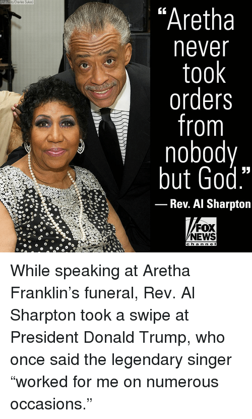 "Al Sharpton, Donald Trump, and God: AP Photo/Charles Sykes)  ""Aretha  never  took  orders  from  nobody  but God.""  Rev. Al Sharpton  FOX  NEWS  ch a n n e l While speaking at Aretha Franklin's funeral, Rev. Al Sharpton took a swipe at President Donald Trump, who once said the legendary singer ""worked for me on numerous occasions."""