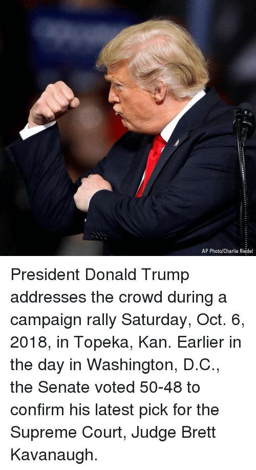 Washington D C: AP Photo/Charlie Riedel President Donald Trump addresses the crowd during a campaign rally Saturday, Oct. 6, 2018, in Topeka, Kan. Earlier in the day in Washington, D.C., the Senate voted 50-48 to confirm his latest pick for the Supreme Court, Judge Brett Kavanaugh.
