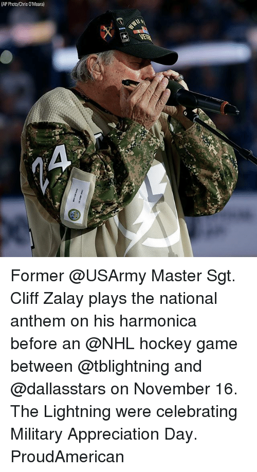 Hockey, Memes, and National Hockey League (NHL): (AP Photo/Chris 0'Meara) Former @USArmy Master Sgt. Cliff Zalay plays the national anthem on his harmonica before an @NHL hockey game between @tblightning and @dallasstars on November 16. The Lightning were celebrating Military Appreciation Day. ProudAmerican