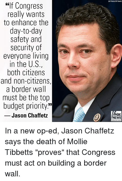 "Memes, News, and Budget: AP Photo cilT DWE  ""if Congress  really wants  to enhance the  day-to-day  safety and  security of  everyone living  in the U.S.,  both citizens  and non-citizens,  a border wall  must be the top  budget priority.""  Jason Chaffetz  FOX  NEWS In a new op-ed, Jason Chaffetz says the death of Mollie Tibbetts ""proves"" that Congress must act on building a border wall."