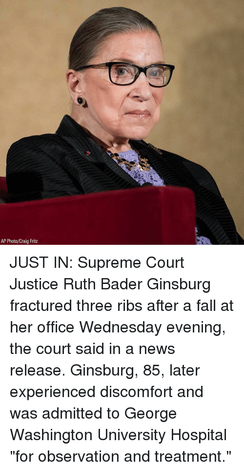 "Fall, Memes, and News: AP Photo/Craig Fritz JUST IN: Supreme Court Justice Ruth Bader Ginsburg fractured three ribs after a fall at her office Wednesday evening, the court said in a news release. Ginsburg, 85, later experienced discomfort and was admitted to George Washington University Hospital ""for observation and treatment."""