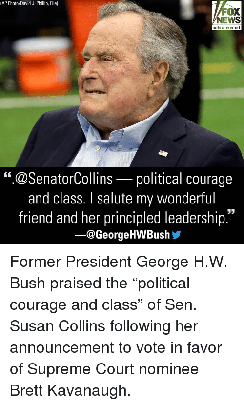 "Memes, News, and Supreme: (AP Photo/David J. Phillip, File)  FOX  NEWS  chan ne l  "".@SenatorCollins-political courage  and class. I salute my wonderful  friend and her principled leadership  ー@George HWBush步 Former President George H.W. Bush praised the ""political courage and class"" of Sen. Susan Collins following her announcement to vote in favor of Supreme Court nominee Brett Kavanaugh."