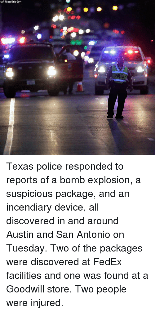 Memes, Police, and Fedex: (AP Photo/Eric Gay)  ICE Texas police responded to reports of a bomb explosion, a suspicious package, and an incendiary device, all discovered in and around Austin and San Antonio on Tuesday. Two of the packages were discovered at FedEx facilities and one was found at a Goodwill store. Two people were injured.