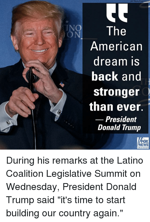 "Donald Trump, Memes, and American: AP Photo/Evan Vicc  NO The  ON  American  dream IS  back and  stronger  than ever.  Donald Trump  Presidemt  FOX  EWS During his remarks at the Latino Coalition Legislative Summit on Wednesday, President Donald Trump said ""it's time to start building our country again."""