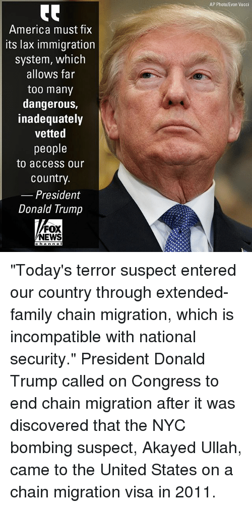 """Vetted: AP Photo/Evan Vucci  America must fix  its lax immigration  system, which  allows far  too many  dangerous,  inadequately  vetted  people  to access our  country.  Presidenmt  Donald Trump  FOX  NEWS  hanne """"Today's terror suspect entered our country through extended-family chain migration, which is incompatible with national security."""" President Donald Trump called on Congress to end chain migration after it was discovered that the NYC bombing suspect, Akayed Ullah, came to the United States on a chain migration visa in 2011."""