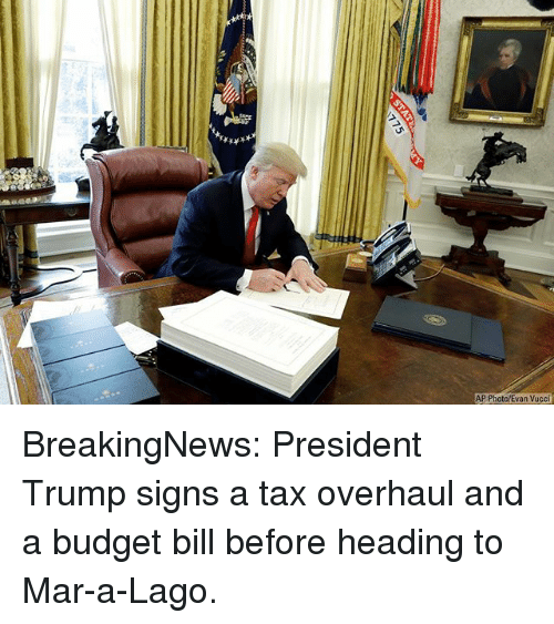 Memes, Budget, and Trump: AP Photo/Evan Vucci BreakingNews: President Trump signs a tax overhaul and a budget bill before heading to Mar-a-Lago.