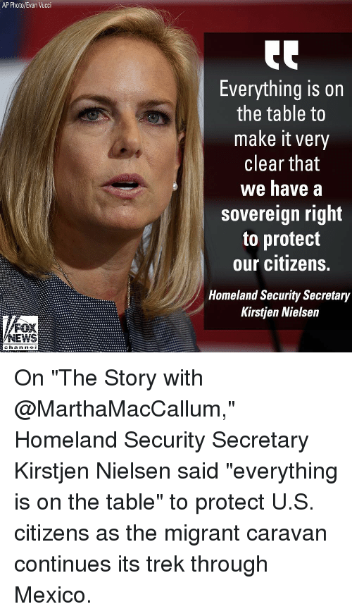 "Homeland: AP Photo/Evan Vucci  Everything is on  the table to  make it very  clear that  we have a  sovereign right  to protect  our citizens.  Homeland Security Secretary  Kirstjen Nielsen  FOX  NEWS  chan ne On ""The Story with @MarthaMacCallum,"" Homeland Security Secretary Kirstjen Nielsen said ""everything is on the table"" to protect U.S. citizens as the migrant caravan continues its trek through Mexico."