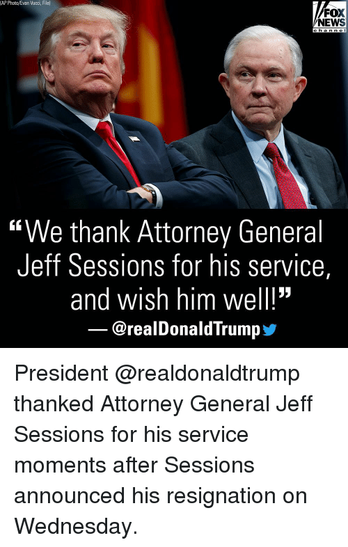 "Memes, News, and Fox News: (AP Photo/Evan Vucci, File)  FOX  NEWS  c h a n n e l  ""We thank Attorney General  Jeff Sessions for his service,  and wish him well!""  @realDonaldTrump步 President @realdonaldtrump thanked Attorney General Jeff Sessions for his service moments after Sessions announced his resignation on Wednesday."