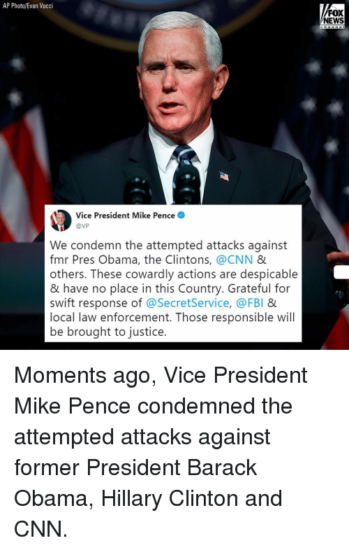 cnn.com, Fbi, and Hillary Clinton: AP Photo/Evan Vucci  FOX  NEWS  c ha n n e I  Vice President Mike Pence  @VP  We condemn the attempted attacks against  fmr Pres Obama, the Clintons, @CNN &  others. These cowardly actions are despicable  & have no place in this Country. Grateful for  swift response of @SecretService, @FBI &  local law enforcement. Those responsible will  be brought to justice. Moments ago, Vice President Mike Pence condemned the attempted attacks against former President Barack Obama, Hillary Clinton and CNN.