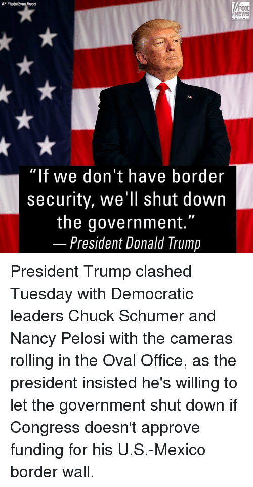 "Donald Trump, Memes, and News: AP Photo/Evan Vucci  FOX  NEWS  chan ne l  ""lf we don't have border  security, we'll shut down  the government.""  President Donald Trump President Trump clashed Tuesday with Democratic leaders Chuck Schumer and Nancy Pelosi with the cameras rolling in the Oval Office, as the president insisted he's willing to let the government shut down if Congress doesn't approve funding for his U.S.-Mexico border wall."