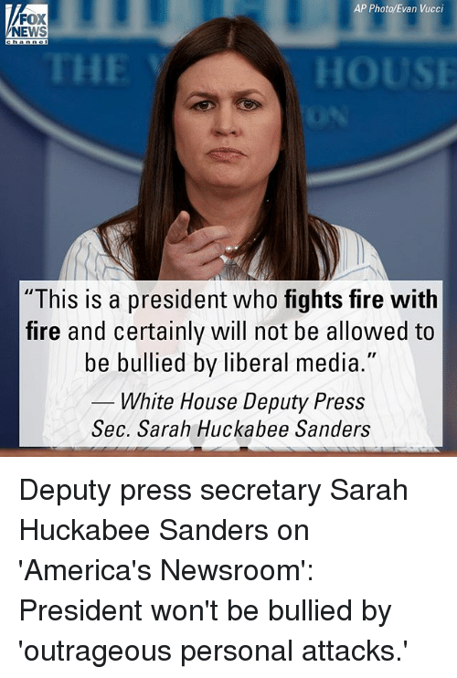 "Fire, Memes, and News: AP Photo/Evan Vucci  FOX  NEWS  THE  HOUS  ""This is a president who fights fire with  fire and certainly will not be allowed to  be bullied by liberal media.""  White House Deputy Press  Sec. Sarah Huckabee Sanders  Sec. Sarah Huckabee Sarn Deputy press secretary Sarah Huckabee Sanders on 'America's Newsroom': President won't be bullied by 'outrageous personal attacks.'"