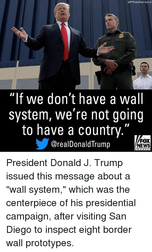"Memes, News, and Fox News: (AP Photo/Evan Vucci)  ""lf we don't have a wall  system, we're not going  to have a country.""  步@realDonaldTrump  FOX  NEWS  ehanne President Donald J. Trump issued this message about a ""wall system,"" which was the centerpiece of his presidential campaign, after visiting San Diego to inspect eight border wall prototypes."
