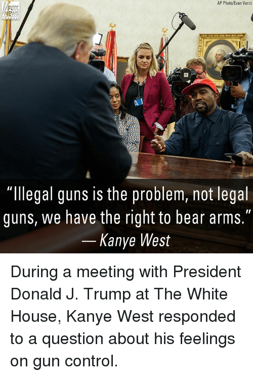 "Guns, Kanye, and Memes: AP Photo/Evan Vucci  NEWS  channeI  ""llegal guns is the problem, not legal  guns, we have the right to bear arms.""  Kanye West During a meeting with President Donald J. Trump at The White House, Kanye West responded to a question about his feelings on gun control."