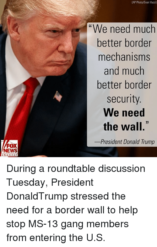 """Donald Trump, Memes, and News: (AP Photo/Evan Vucci)  """"We need much  better border  mechanisms  and much  better border  security  We need  the wall.  -President Donald Trump  FOX  NEWS  chan neI During a roundtable discussion Tuesday, President DonaldTrump stressed the need for a border wall to help stop MS-13 gang members from entering the U.S."""